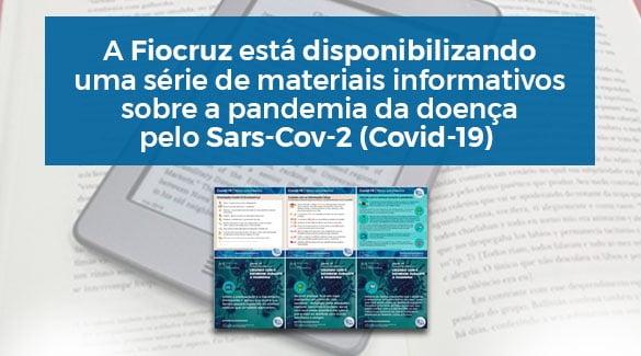A Fiocruz está disponibilizando uma série de materiais informativos sobre a pandemia da doença pelo Sars-Cov-2 (Covid-19)